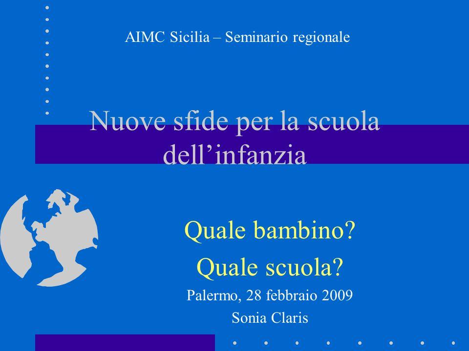Nuove sfide per la scuola dellinfanzia Quale bambino? Quale scuola? Palermo, 28 febbraio 2009 Sonia Claris AIMC Sicilia – Seminario regionale