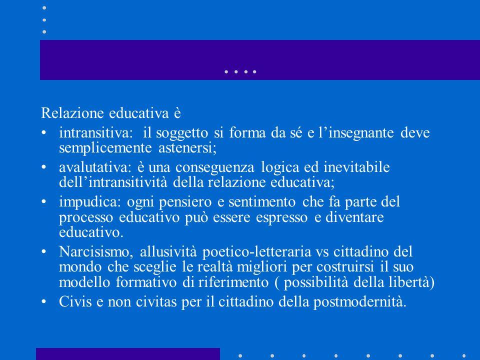 …. Relazione educativa è intransitiva: il soggetto si forma da sé e linsegnante deve semplicemente astenersi; avalutativa: è una conseguenza logica ed