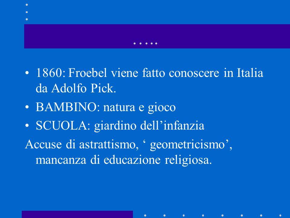 ….. 1860: Froebel viene fatto conoscere in Italia da Adolfo Pick. BAMBINO: natura e gioco SCUOLA: giardino dellinfanzia Accuse di astrattismo, geometr
