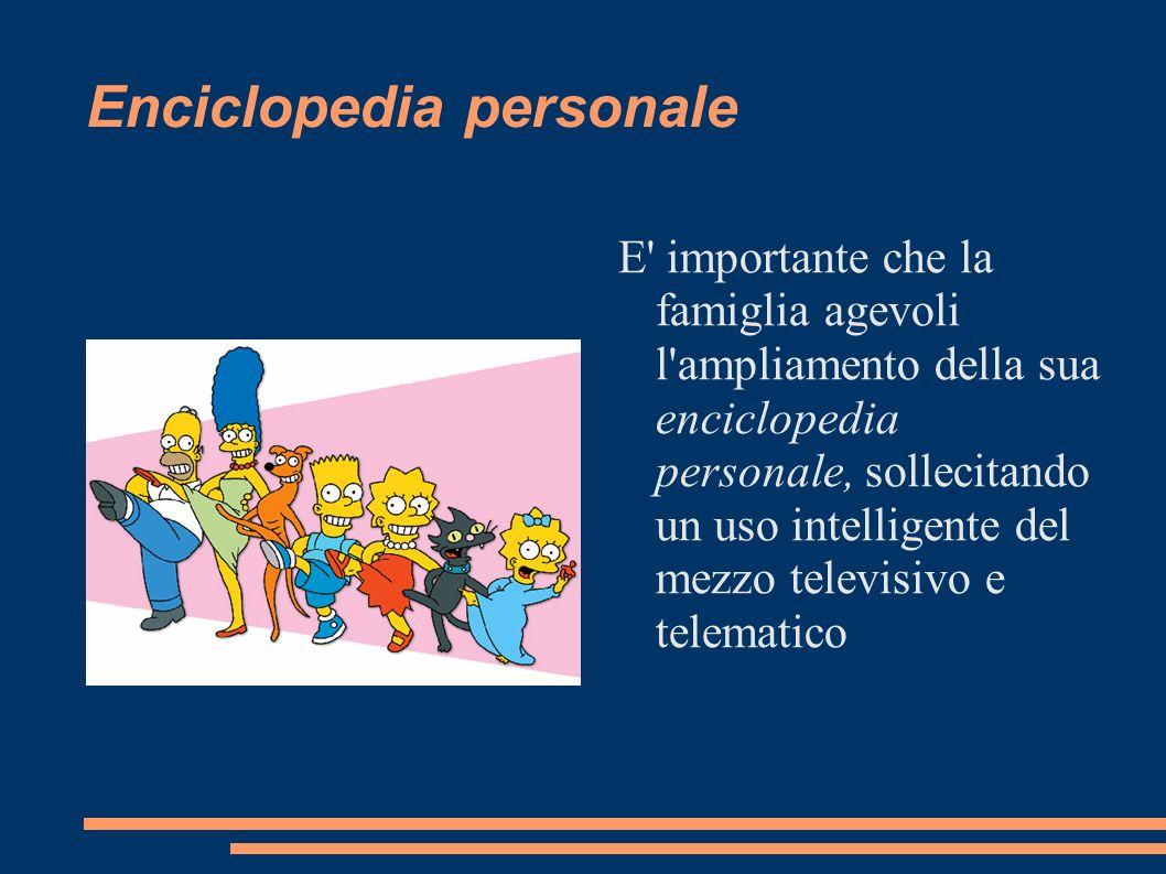 Enciclopedia personale E' importante che la famiglia agevoli l'ampliamento della sua enciclopedia personale, sollecitando un uso intelligente del mezz