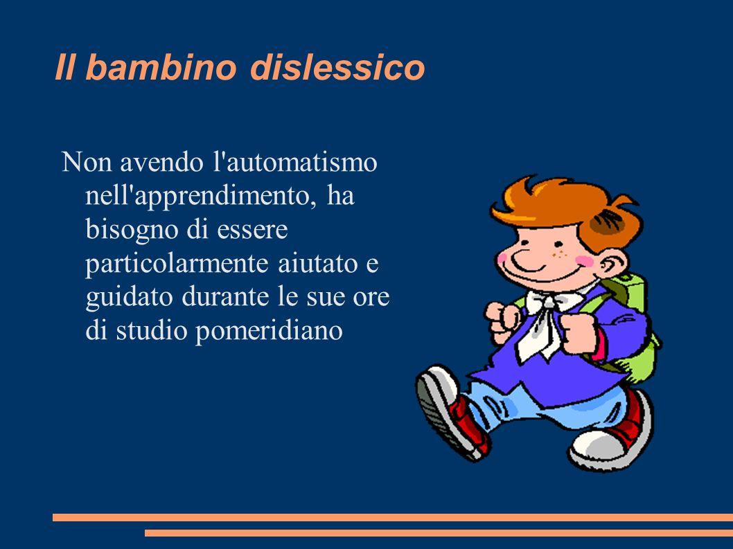 Il bambino dislessico Non avendo l'automatismo nell'apprendimento, ha bisogno di essere particolarmente aiutato e guidato durante le sue ore di studio