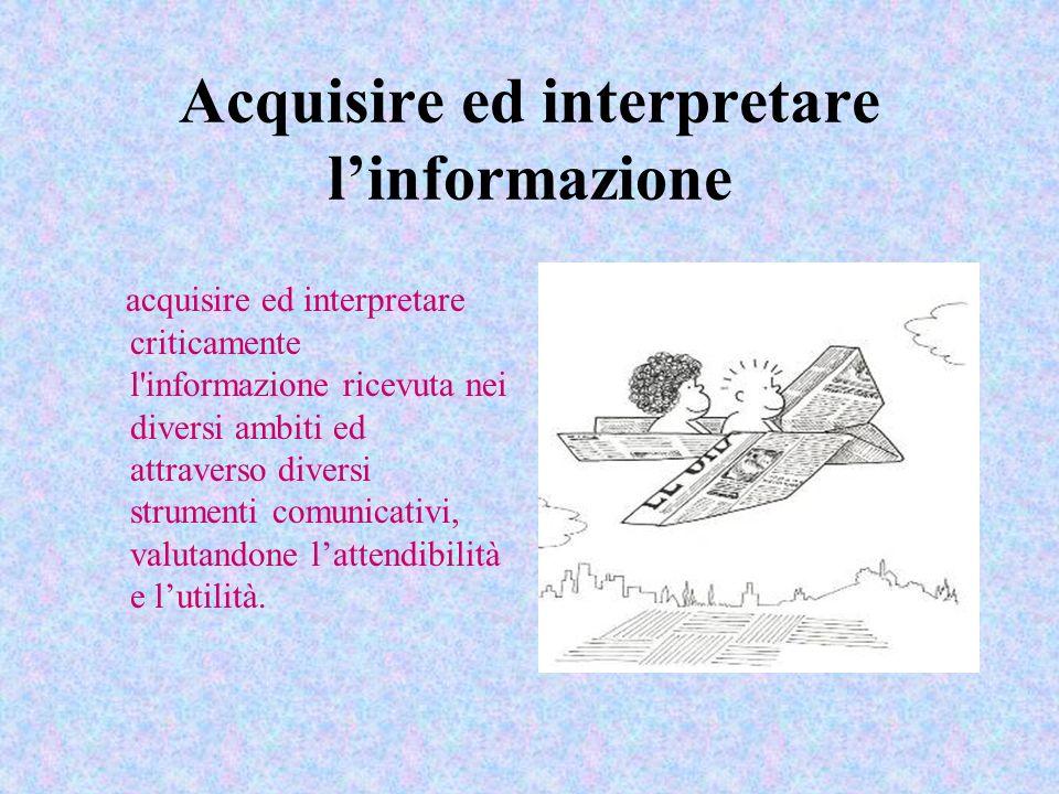 Acquisire ed interpretare linformazione acquisire ed interpretare criticamente l'informazione ricevuta nei diversi ambiti ed attraverso diversi strume