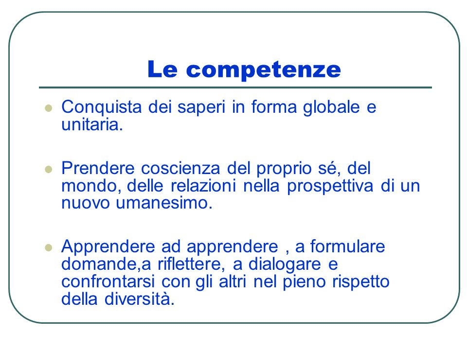 Le competenze Conquista dei saperi in forma globale e unitaria. Prendere coscienza del proprio sé, del mondo, delle relazioni nella prospettiva di un