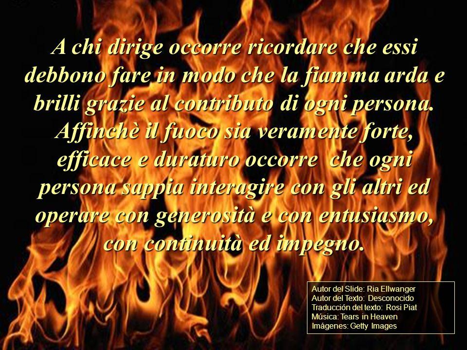 Bisogna che i componenti un gruppo, unassociazione, comprendano che essi fanno parte di una fiamma: se si allontanano da essa perdono luce e calore. L