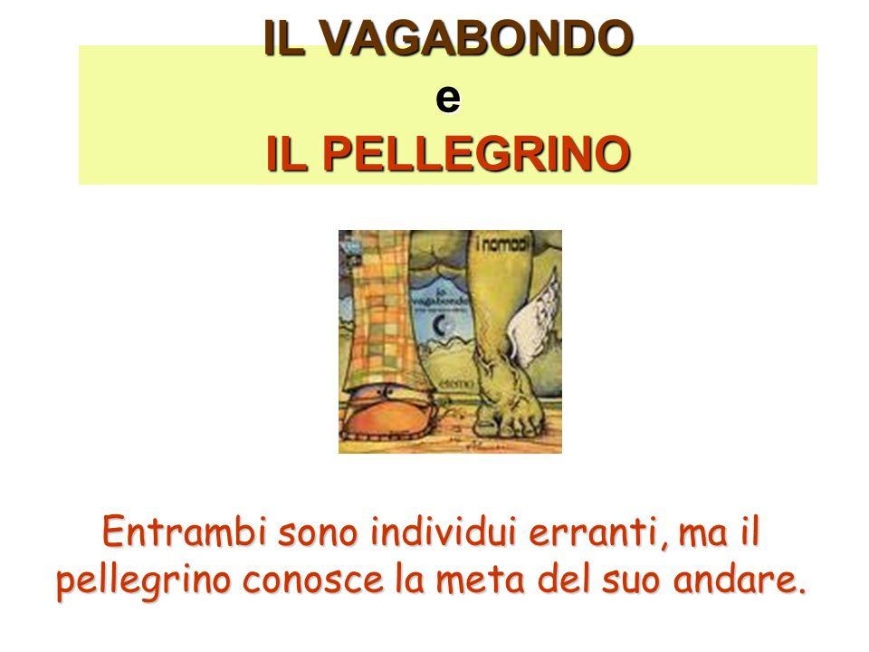 IL VAGABONDO e IL PELLEGRINO Entrambi sono individui erranti, ma il pellegrino conosce la meta del suo andare.
