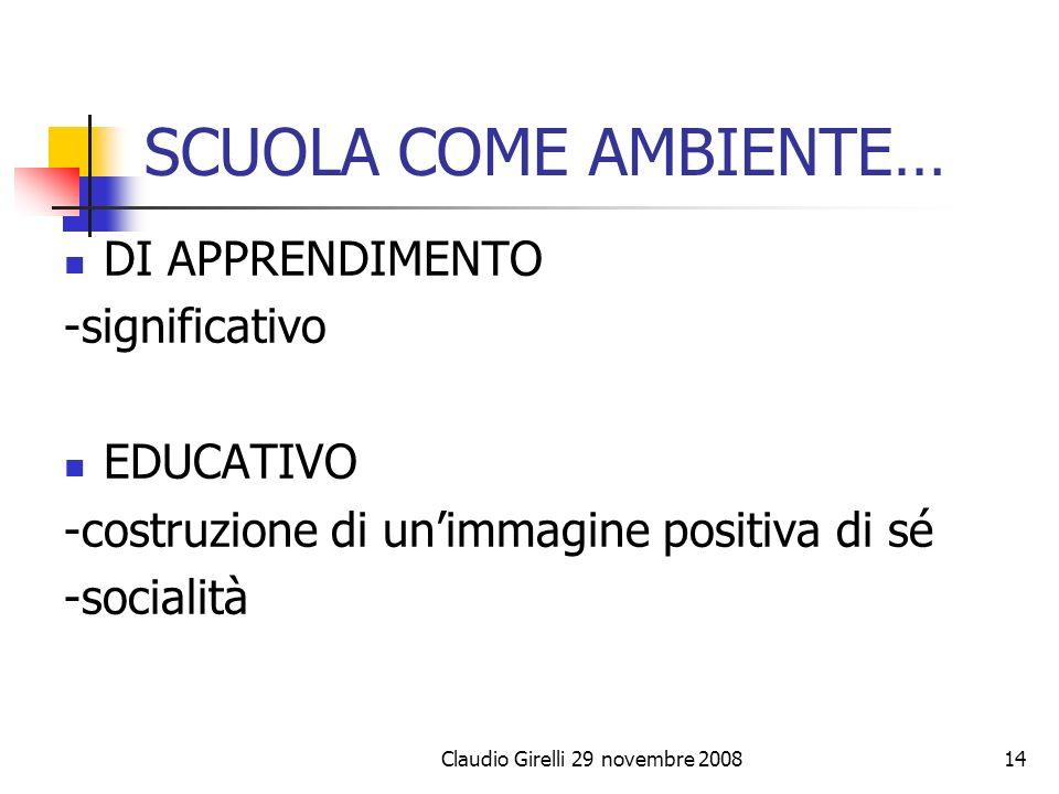 Claudio Girelli 29 novembre 200814 SCUOLA COME AMBIENTE… DI APPRENDIMENTO -significativo EDUCATIVO -costruzione di unimmagine positiva di sé -socialit