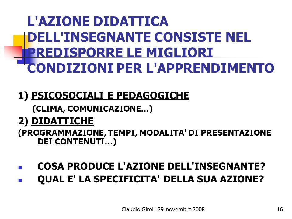 Claudio Girelli 29 novembre 200816 L'AZIONE DIDATTICA DELL'INSEGNANTE CONSISTE NEL PREDISPORRE LE MIGLIORI CONDIZIONI PER L'APPRENDIMENTO 1) PSICOSOCI
