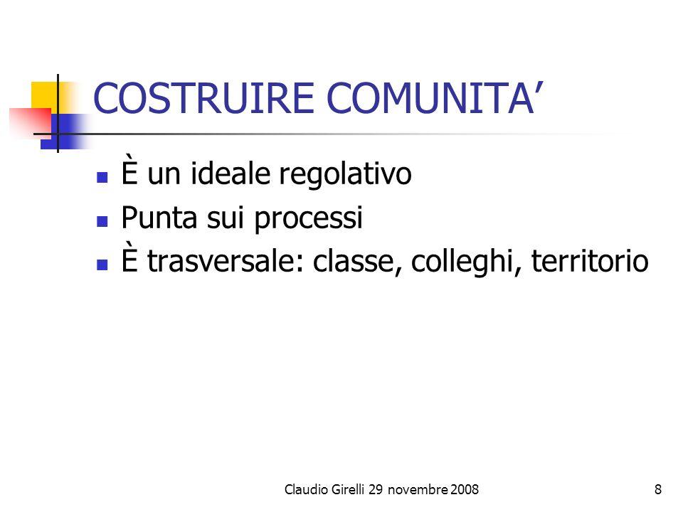 COSTRUIRE COMUNITA È un ideale regolativo Punta sui processi È trasversale: classe, colleghi, territorio Claudio Girelli 29 novembre 20088