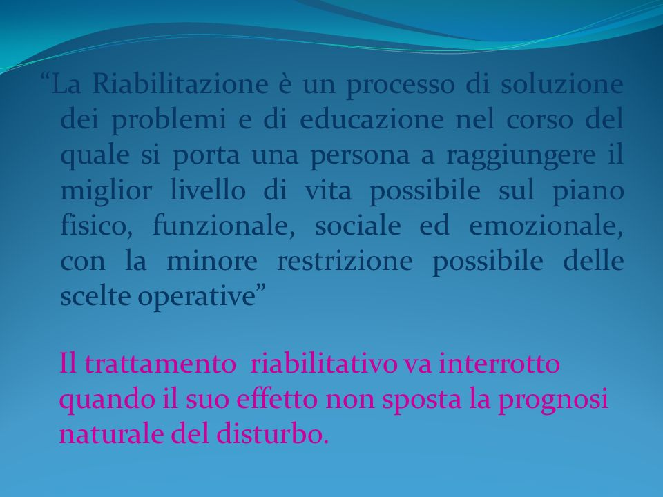 La Riabilitazione è un processo di soluzione dei problemi e di educazione nel corso del quale si porta una persona a raggiungere il miglior livello di