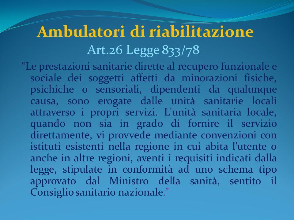 Ambulatori di riabilitazione Art.26 Legge 833/78 Le prestazioni sanitarie dirette al recupero funzionale e sociale dei soggetti affetti da minorazioni