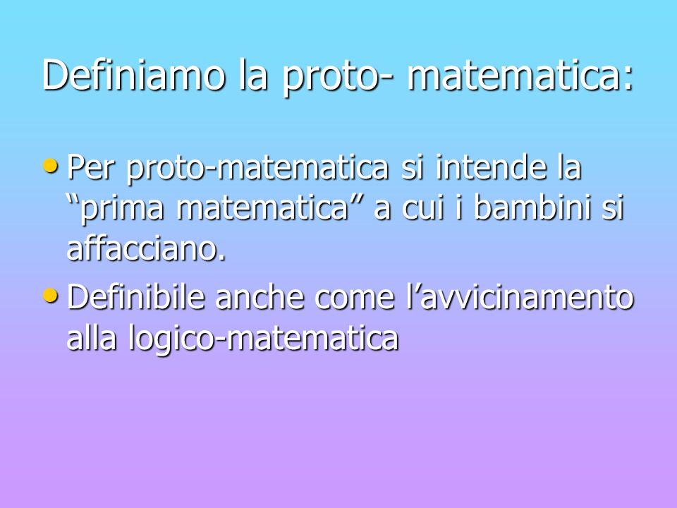 Definiamo la proto- matematica: Per proto-matematica si intende la prima matematica a cui i bambini si affacciano. Definibile anche come lavvicinament
