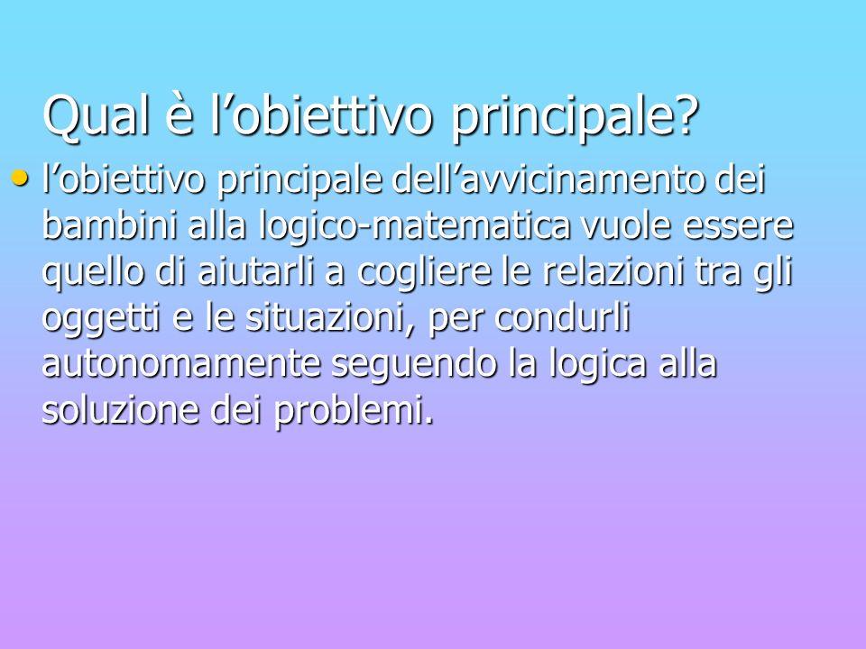 Qual è lobiettivo principale? Qual è lobiettivo principale? lobiettivo principale dellavvicinamento dei bambini alla logico-matematica vuole essere qu