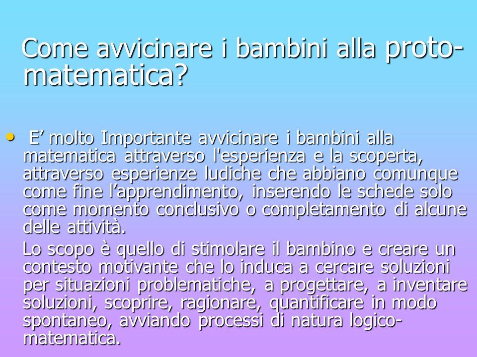 Come avvicinare i bambini alla proto- matematica? Come avvicinare i bambini alla proto- matematica? E molto Importante avvicinare i bambini alla matem