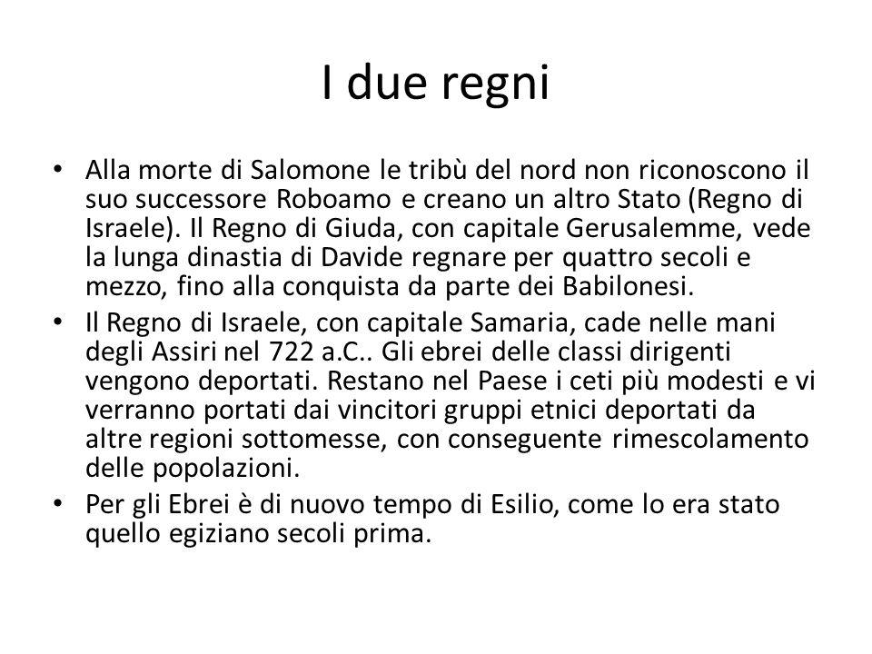 I due regni Alla morte di Salomone le tribù del nord non riconoscono il suo successore Roboamo e creano un altro Stato (Regno di Israele).