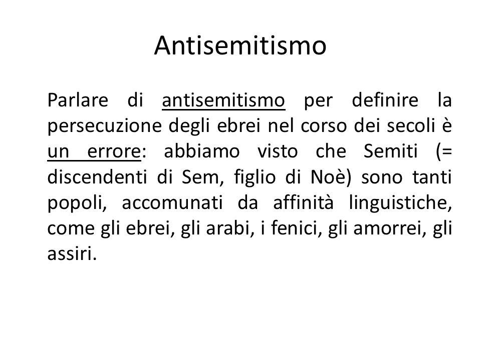 Antisemitismo Parlare di antisemitismo per definire la persecuzione degli ebrei nel corso dei secoli è un errore: abbiamo visto che Semiti (= discendenti di Sem, figlio di Noè) sono tanti popoli, accomunati da affinità linguistiche, come gli ebrei, gli arabi, i fenici, gli amorrei, gli assiri.