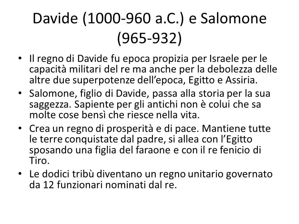 Davide (1000-960 a.C.) e Salomone (965-932) Il regno di Davide fu epoca propizia per Israele per le capacità militari del re ma anche per la debolezza delle altre due superpotenze dellepoca, Egitto e Assiria.