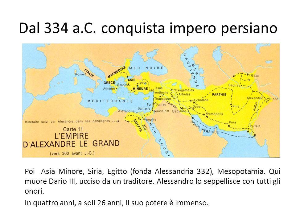 Dal 334 a.C. conquista impero persiano Poi Asia Minore, Siria, Egitto (fonda Alessandria 332), Mesopotamia. Qui muore Dario III, ucciso da un traditor