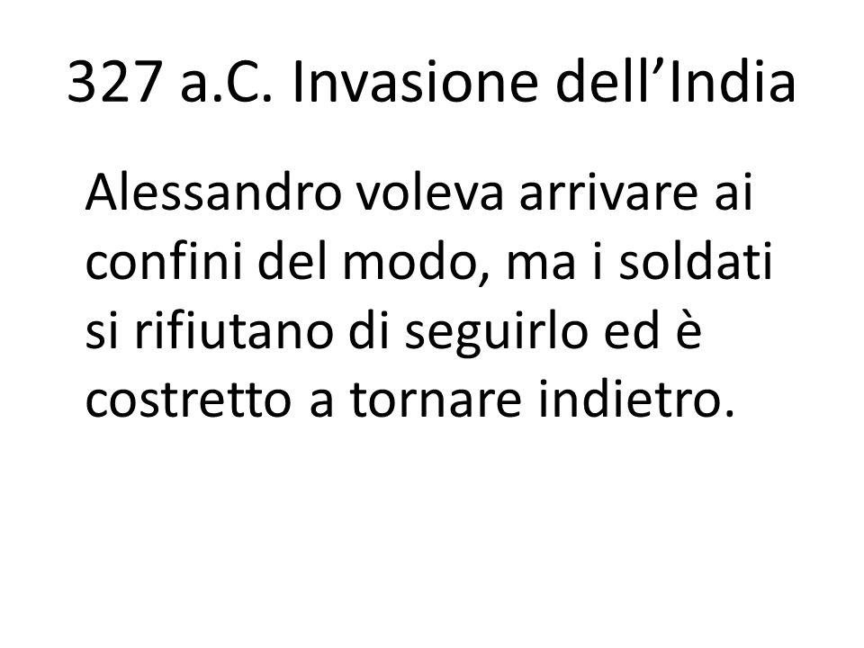 327 a.C. Invasione dellIndia Alessandro voleva arrivare ai confini del modo, ma i soldati si rifiutano di seguirlo ed è costretto a tornare indietro.