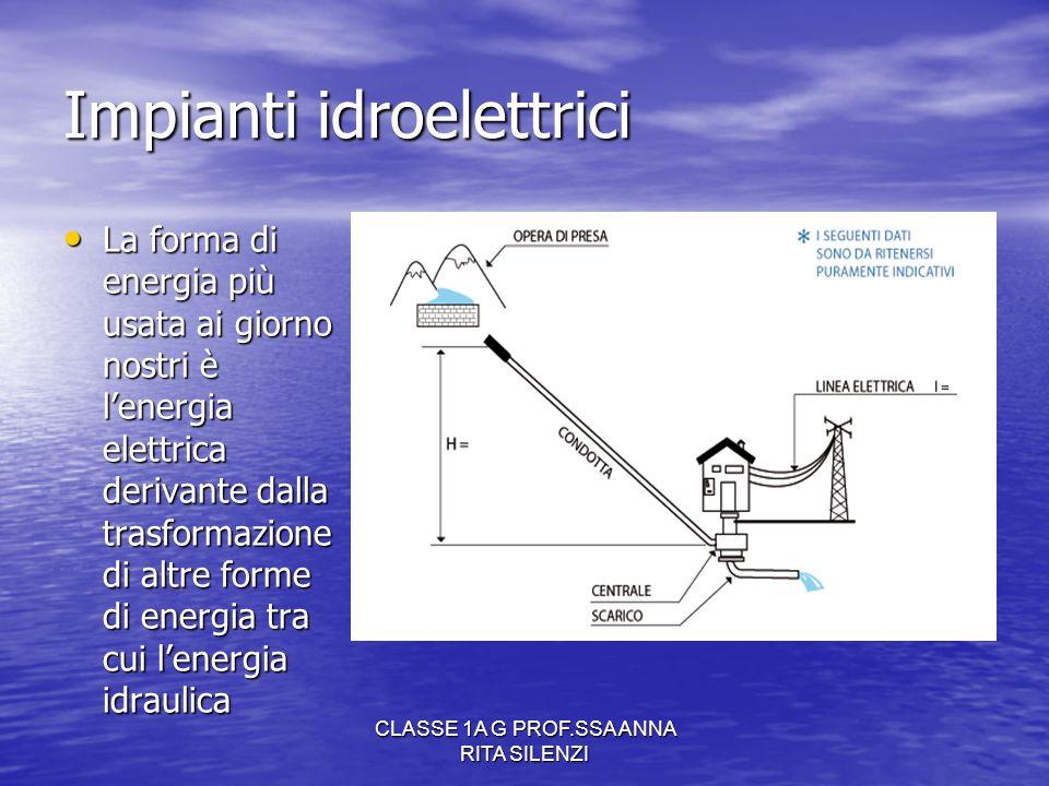 CLASSE 1A G PROF.SSA ANNA RITA SILENZI Impianti idroelettrici La forma di energia più usata ai giorno nostri è lenergia elettrica derivante dalla tras