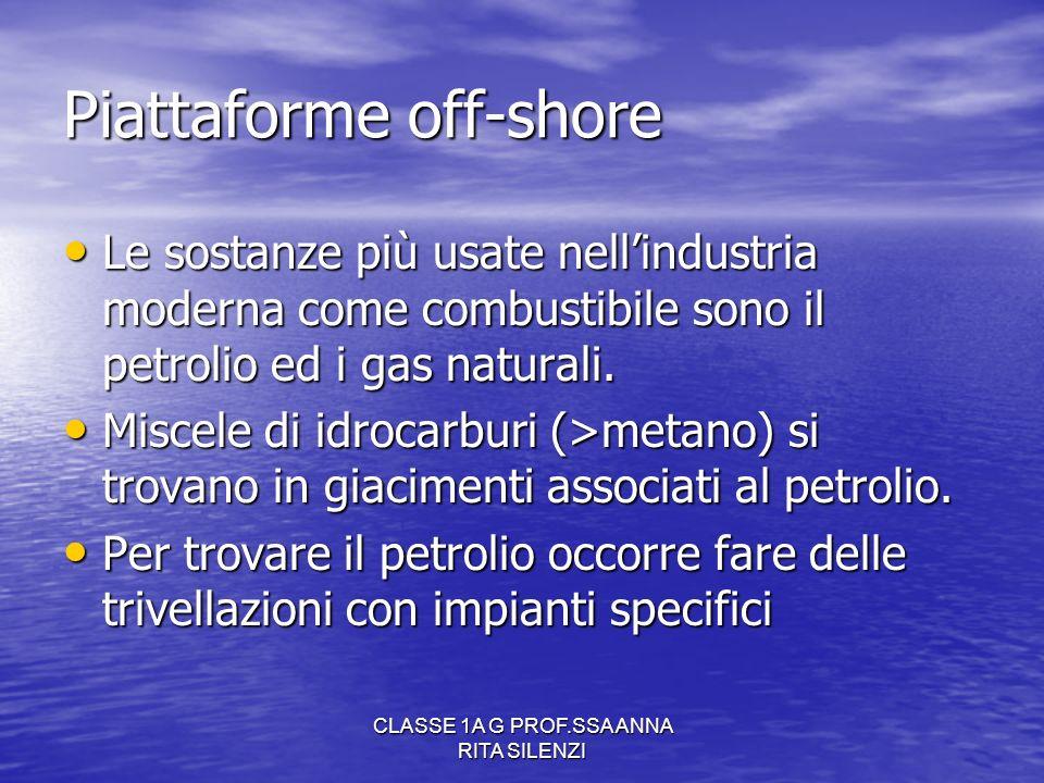 CLASSE 1A G PROF.SSA ANNA RITA SILENZI Piattaforme off-shore Le sostanze più usate nellindustria moderna come combustibile sono il petrolio ed i gas n