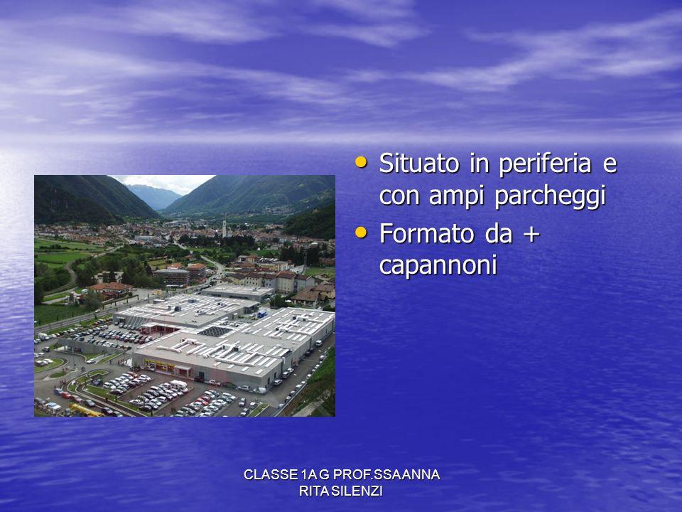 CLASSE 1A G PROF.SSA ANNA RITA SILENZI Situato in periferia e con ampi parcheggi Situato in periferia e con ampi parcheggi Formato da + capannoni Form