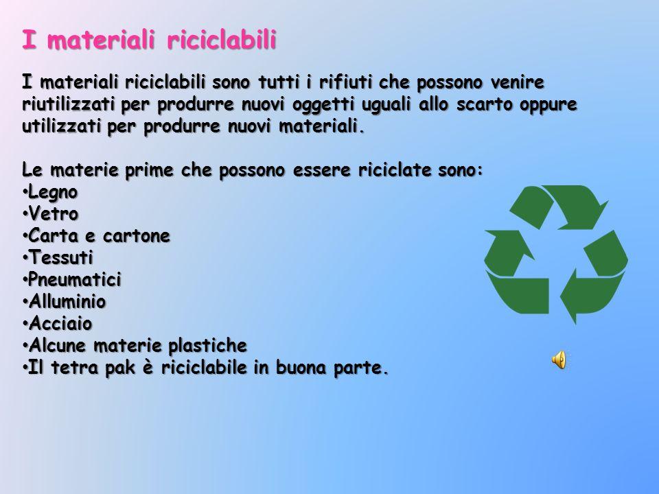 I materiali riciclabili I materiali riciclabili sono tutti i rifiuti che possono venire riutilizzati per produrre nuovi oggetti uguali allo scarto opp