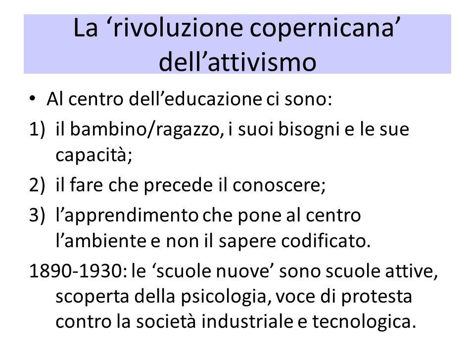La rivoluzione copernicana dellattivismo Al centro delleducazione ci sono: 1)il bambino/ragazzo, i suoi bisogni e le sue capacità; 2)il fare che prece