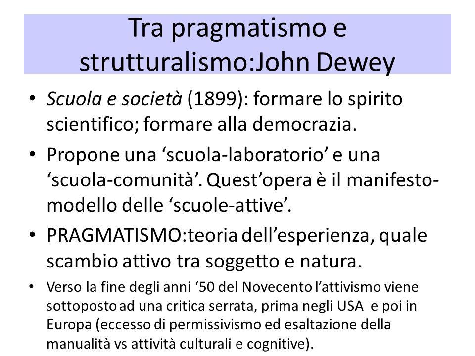 Tra pragmatismo e strutturalismo:John Dewey Scuola e società (1899): formare lo spirito scientifico; formare alla democrazia. Propone una scuola-labor