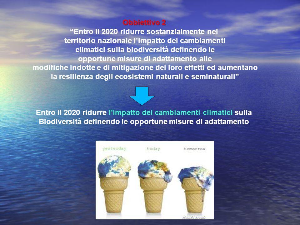 Obbiettivo 2 Entro il 2020 ridurre sostanzialmente nel territorio nazionale limpatto dei cambiamenti climatici sulla biodiversità definendo le opportu