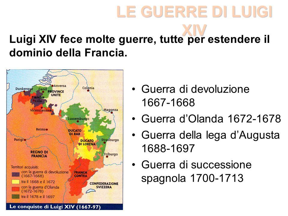 LE GUERRE DI LUIGI XIV Guerra di devoluzione 1667-1668 Guerra dOlanda 1672-1678 Guerra della lega dAugusta 1688-1697 Guerra di successione spagnola 17