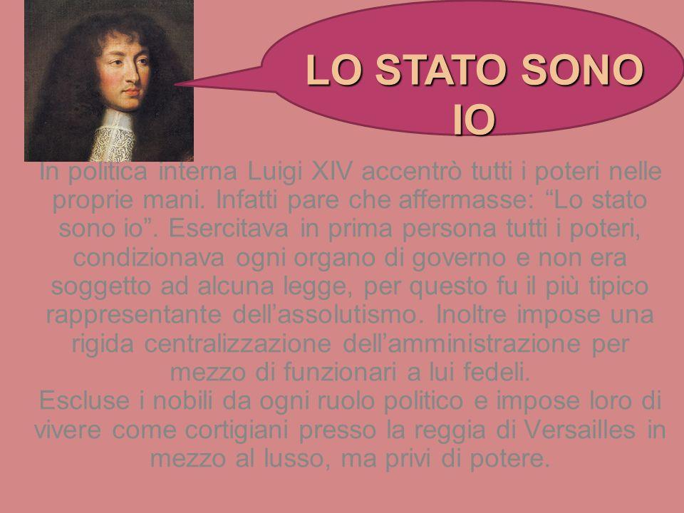 In politica interna Luigi XIV accentrò tutti i poteri nelle proprie mani. Infatti pare che affermasse: Lo stato sono io. Esercitava in prima persona t
