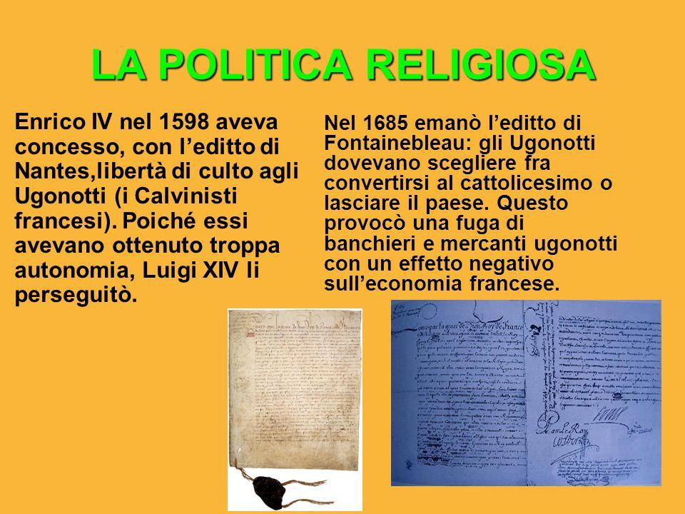 LA POLITICA RELIGIOSA Enrico IV nel 1598 aveva concesso, con leditto di Nantes,libertà di culto agli Ugonotti (i Calvinisti francesi). Poiché essi ave