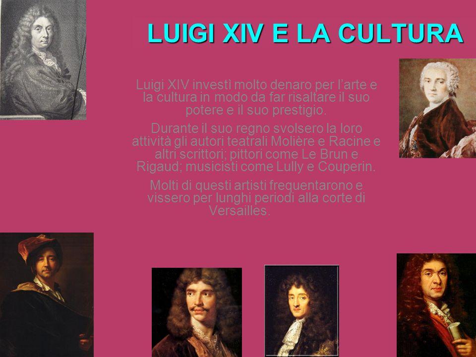 LUIGI XIV E LA CULTURA Luigi XIV investì molto denaro per larte e la cultura in modo da far risaltare il suo potere e il suo prestigio. Durante il suo
