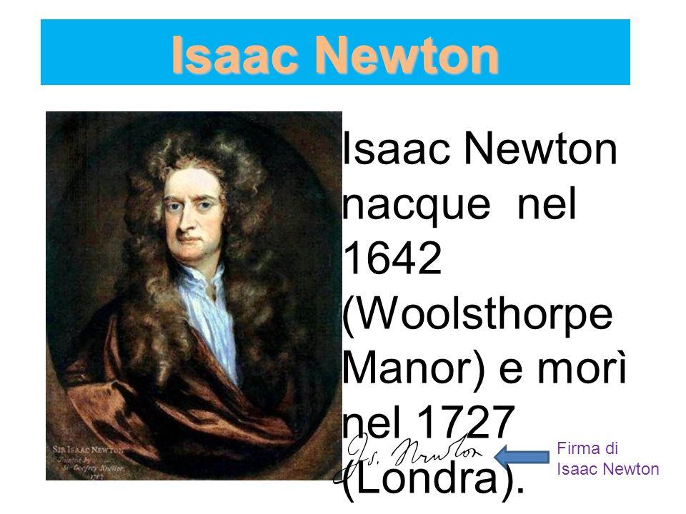 Isaac Newton Isaac Newton nacque nel 1642 (Woolsthorpe Manor) e morì nel 1727 (Londra). Firma di Isaac Newton
