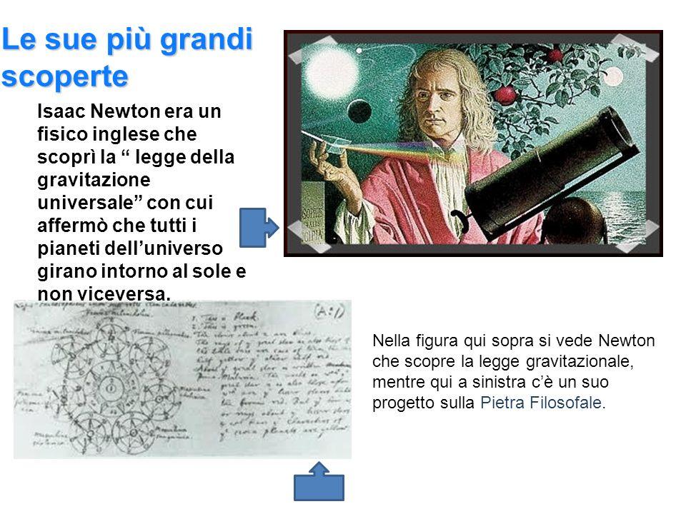 Le sue più grandi scoperte Isaac Newton era un fisico inglese che scoprì la legge della gravitazione universale con cui affermò che tutti i pianeti de