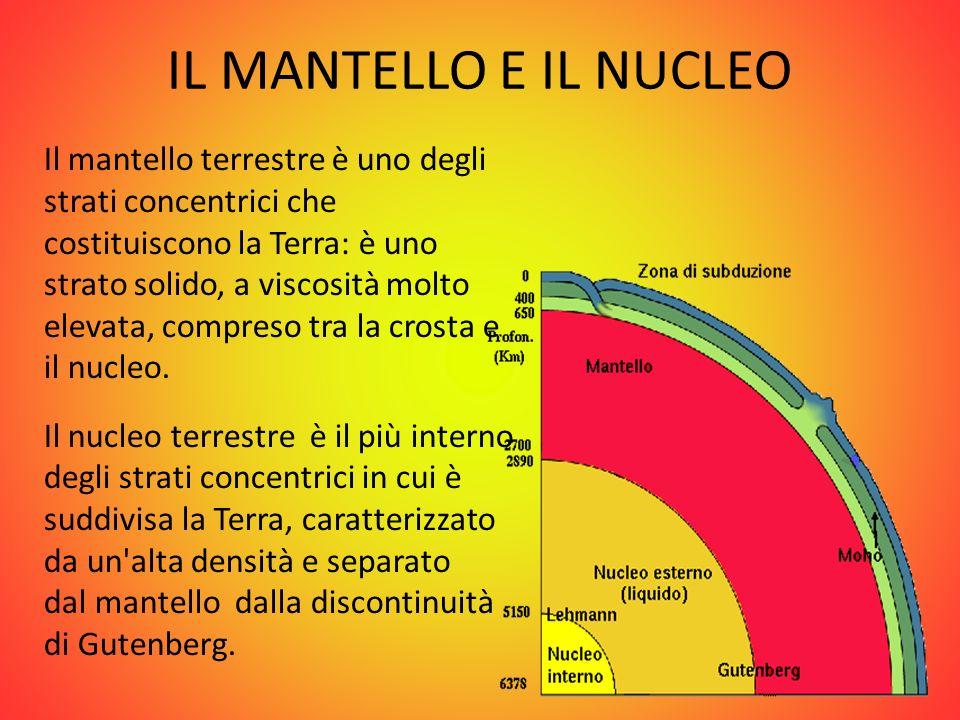 IL MANTELLO E IL NUCLEO Il mantello terrestre è uno degli strati concentrici che costituiscono la Terra: è uno strato solido, a viscosità molto elevat