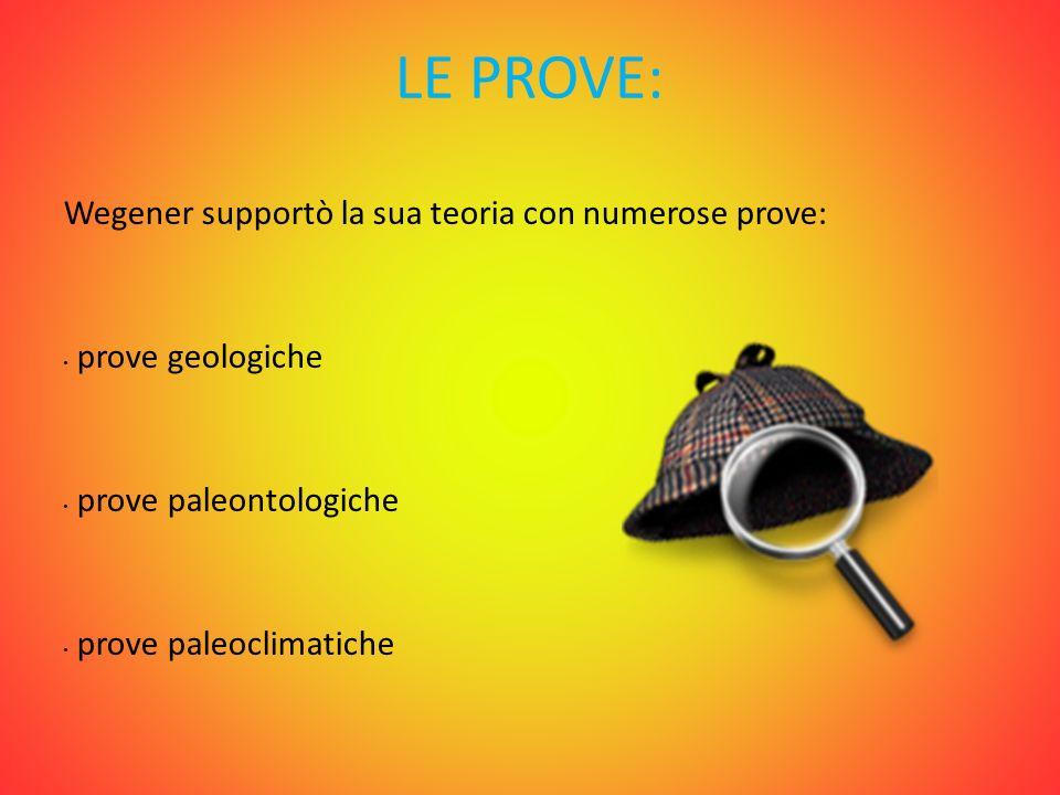 LE PROVE: Wegener supportò la sua teoria con numerose prove: prove geologiche prove paleontologiche prove paleoclimatiche