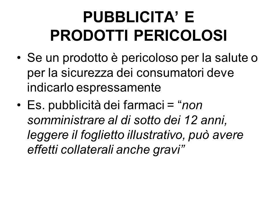PUBBLICITA E PRODOTTI PERICOLOSI Se un prodotto è pericoloso per la salute o per la sicurezza dei consumatori deve indicarlo espressamente Es. pubblic