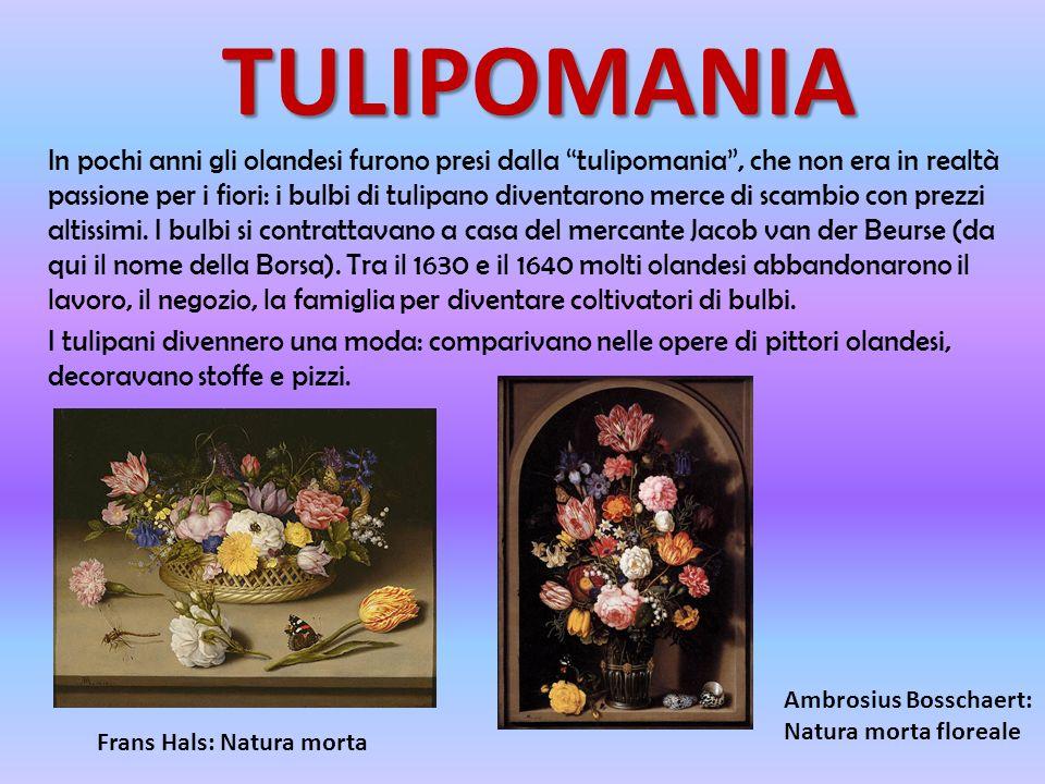 TULIPOMANIA In pochi anni gli olandesi furono presi dalla tulipomania, che non era in realtà passione per i fiori: i bulbi di tulipano diventarono merce di scambio con prezzi altissimi.