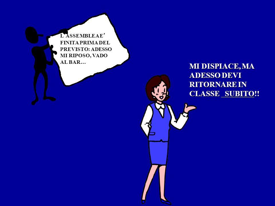 LASSEMBLEA E FINITA PRIMA DEL PREVISTO: ADESSO MI RIPOSO, VADO AL BAR… MI DISPIACE, MA ADESSO DEVI RITORNARE IN CLASSE SUBITO!!