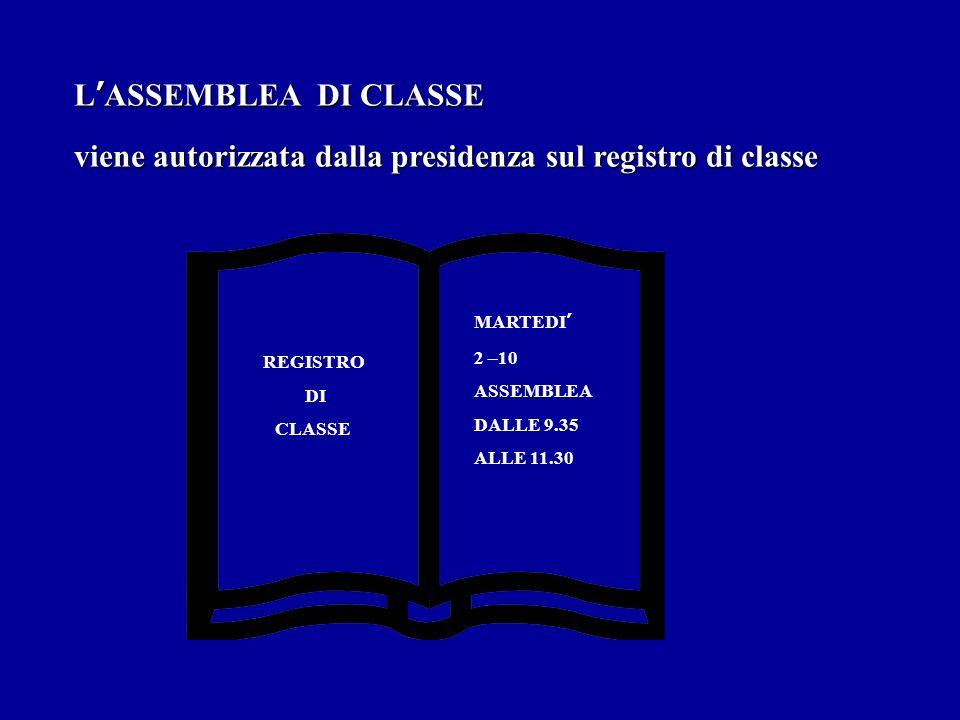 LASSEMBLEA DI CLASSE viene autorizzata dalla presidenza sul registro di classe REGISTRO DI CLASSE MARTEDI 2 –10 ASSEMBLEA DALLE 9.35 ALLE 11.30