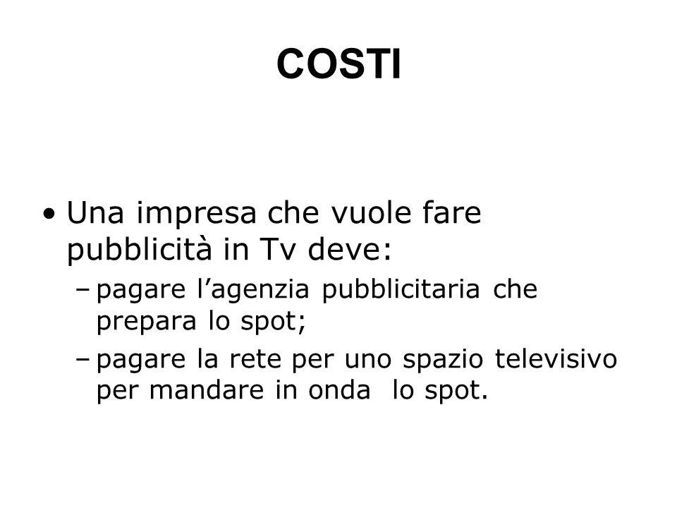 COSTI Una impresa che vuole fare pubblicità in Tv deve: –pagare lagenzia pubblicitaria che prepara lo spot; –pagare la rete per uno spazio televisivo