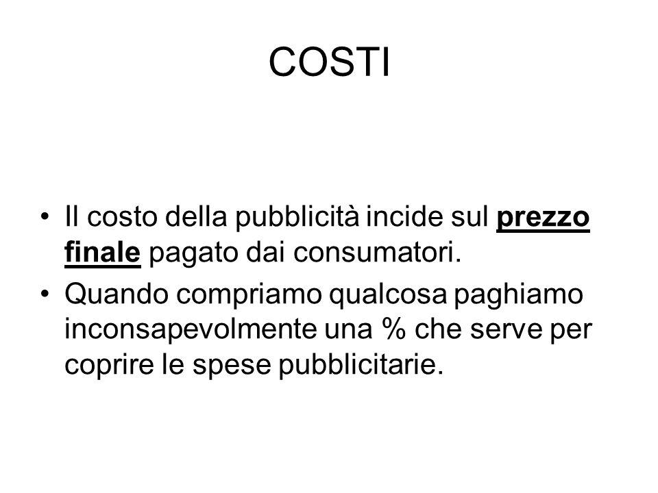 COSTI Il costo della pubblicità incide sul prezzo finale pagato dai consumatori. Quando compriamo qualcosa paghiamo inconsapevolmente una % che serve