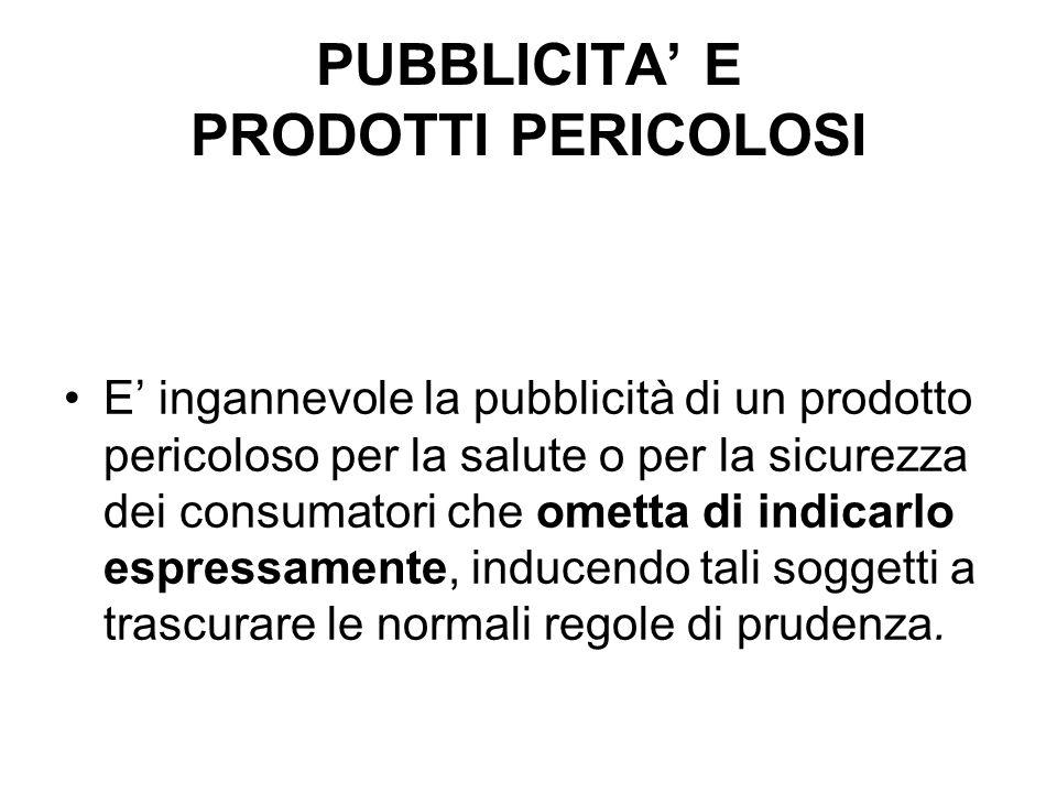 PUBBLICITA E PRODOTTI PERICOLOSI E ingannevole la pubblicità di un prodotto pericoloso per la salute o per la sicurezza dei consumatori che ometta di