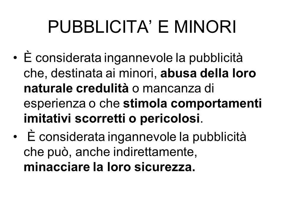 PUBBLICITA E MINORI È considerata ingannevole la pubblicità che, destinata ai minori, abusa della loro naturale credulità o mancanza di esperienza o c