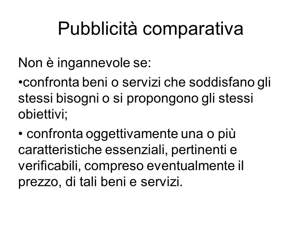 Pubblicità comparativa Non è ingannevole se: confronta beni o servizi che soddisfano gli stessi bisogni o si propongono gli stessi obiettivi; confront