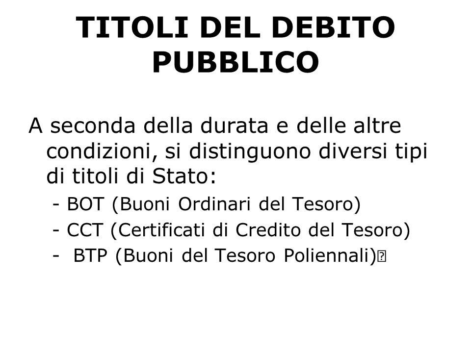 TITOLI DEL DEBITO PUBBLICO A seconda della durata e delle altre condizioni, si distinguono diversi tipi di titoli di Stato: -BOT (Buoni Ordinari del T