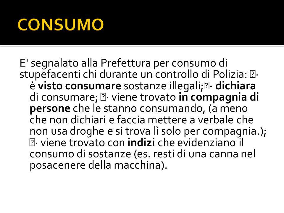 E' segnalato alla Prefettura per consumo di stupefacenti chi durante un controllo di Polizia: · è visto consumare sostanze illegali; · dichiara di con