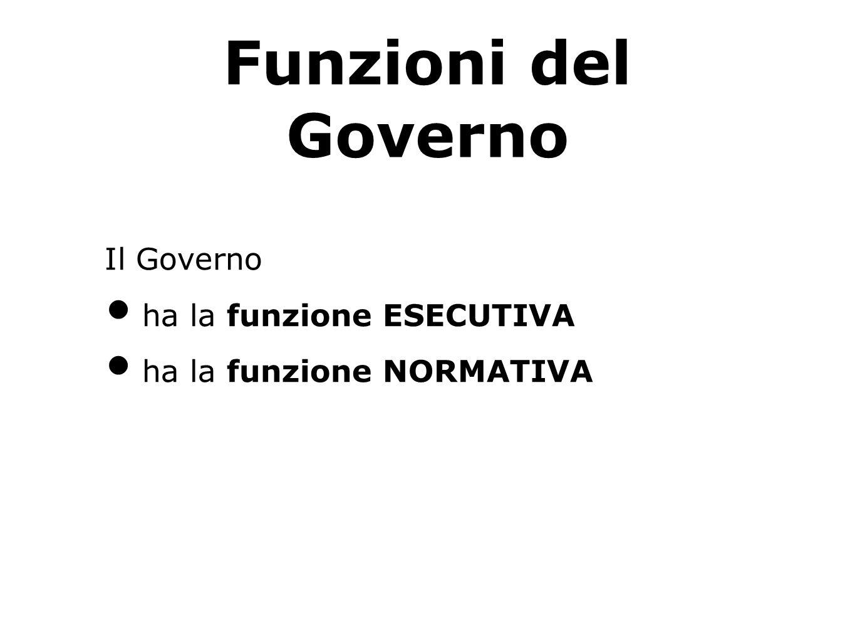 Funzioni del Governo Il Governo ha la funzione ESECUTIVA ha la funzione NORMATIVA