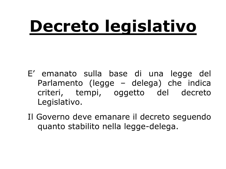 Decreto legislativo E emanato sulla base di una legge del Parlamento (legge – delega) che indica criteri, tempi, oggetto del decreto Legislativo.